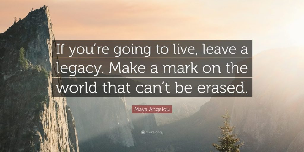 Leave a Legacy Make a Mark on the World that Can Not Be Erased